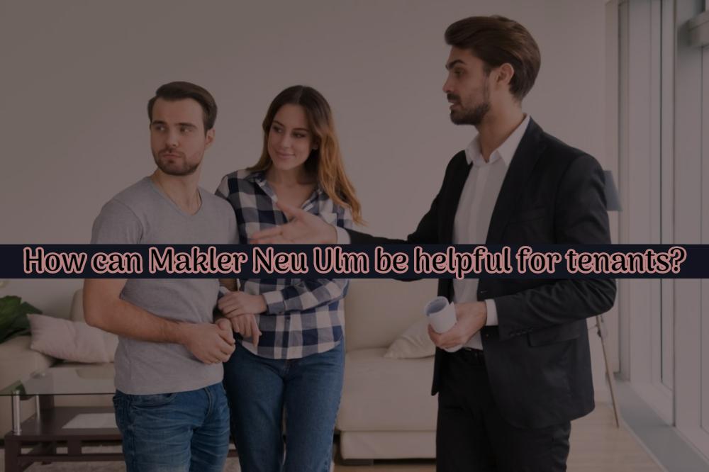 How can Makler Neu Ulm be helpful for tenants?